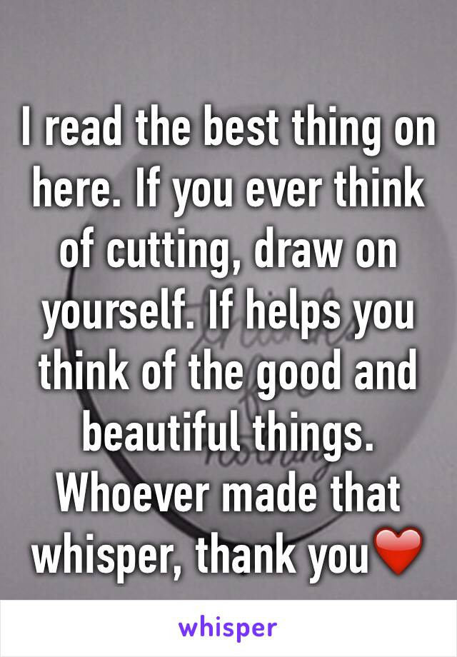 I read the best thing on here. If you ever think of cutting, draw on yourself. If helps you think of the good and beautiful things. Whoever made that whisper, thank you❤️