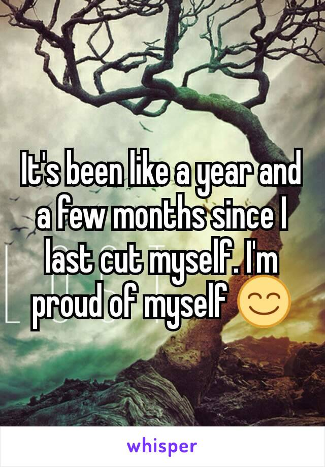 It's been like a year and a few months since I last cut myself. I'm proud of myself 😊