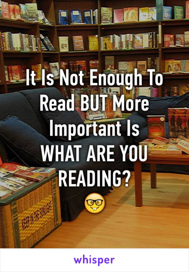 It Is Not Enough To Read BUT More Important Is  WHAT ARE YOU READING? 🤓
