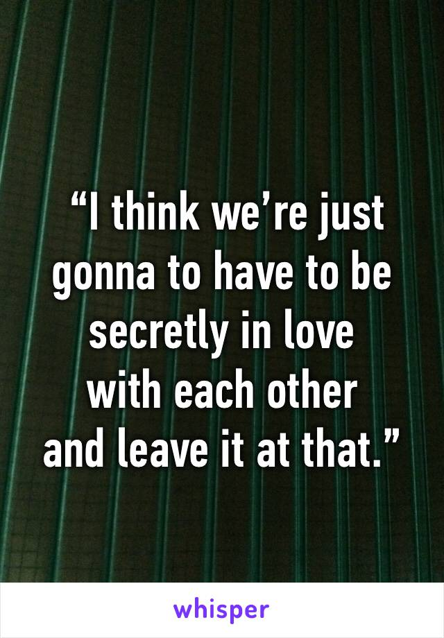 """""""I think we're just gonna to have to be secretly in love  with each other  and leave it at that."""""""