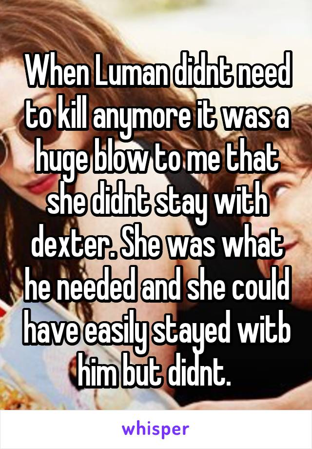 When Luman didnt need to kill anymore it was a huge blow to me that she didnt stay with dexter. She was what he needed and she could have easily stayed witb him but didnt.