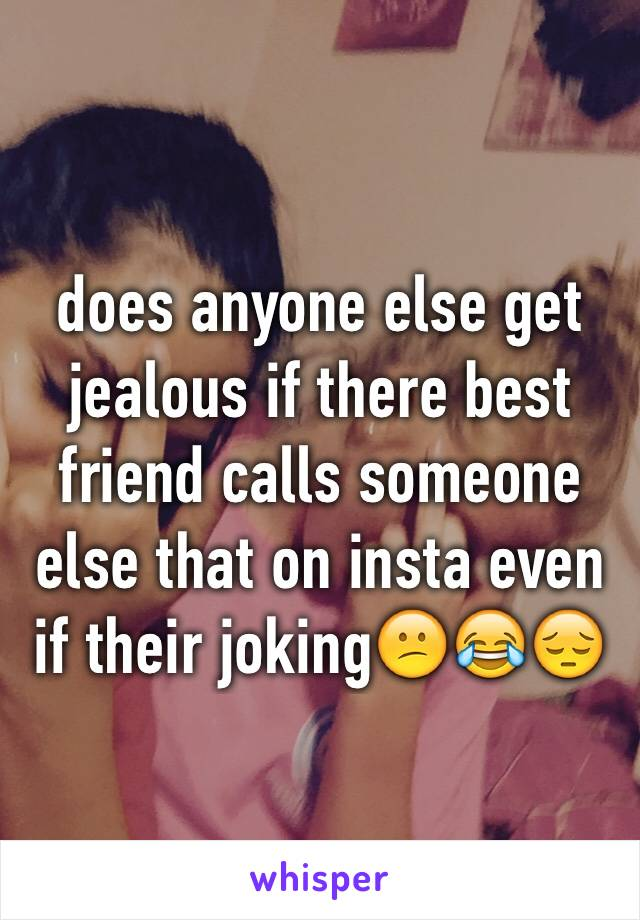 does anyone else get jealous if there best friend calls someone else that on insta even if their joking😕😂😔