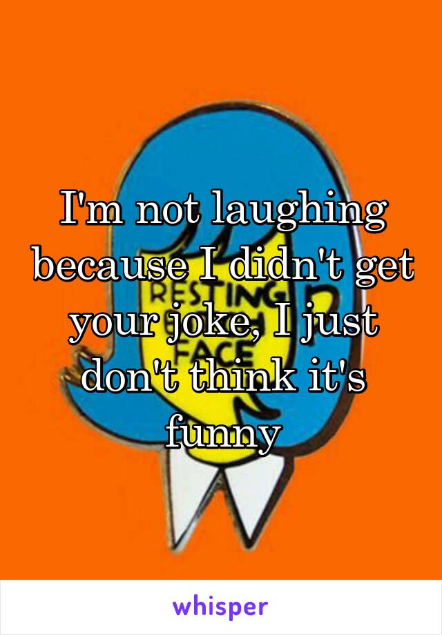 I'm not laughing because I didn't get your joke, I just don't think it's funny