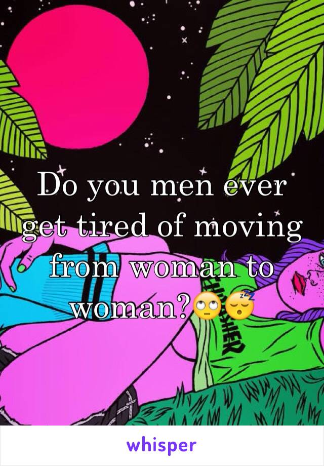Do you men ever get tired of moving from woman to woman?🙄😴