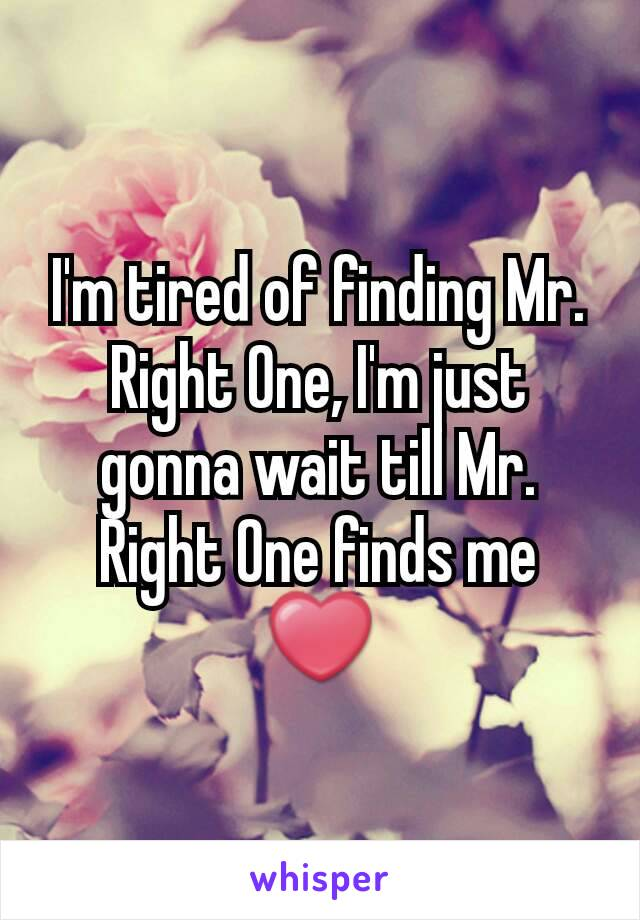 I'm tired of finding Mr. Right One, I'm just gonna wait till Mr. Right One finds me ❤