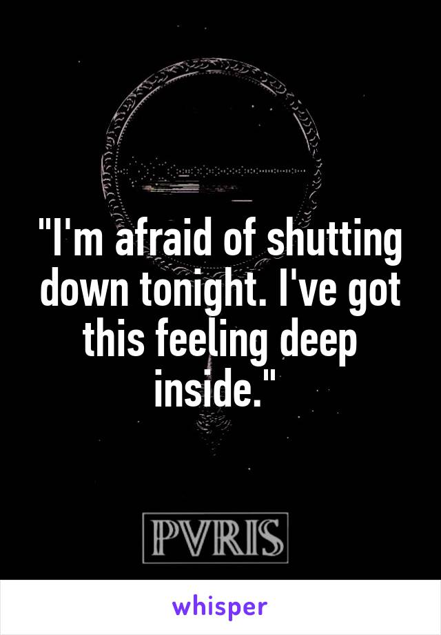 """I'm afraid of shutting down tonight. I've got this feeling deep inside."""