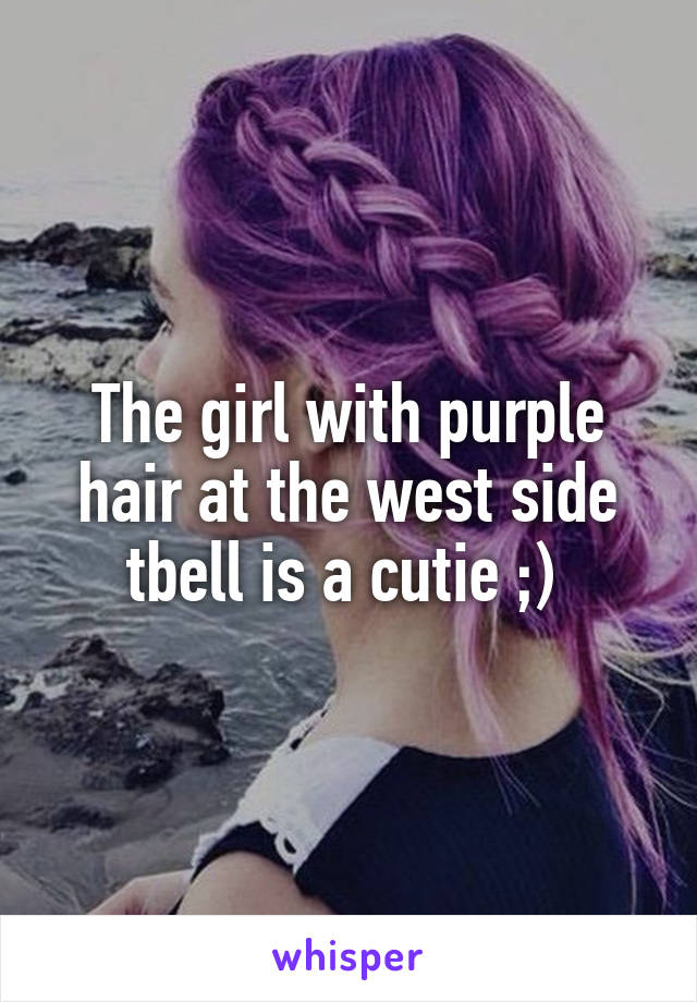 The girl with purple hair at the west side tbell is a cutie ;)
