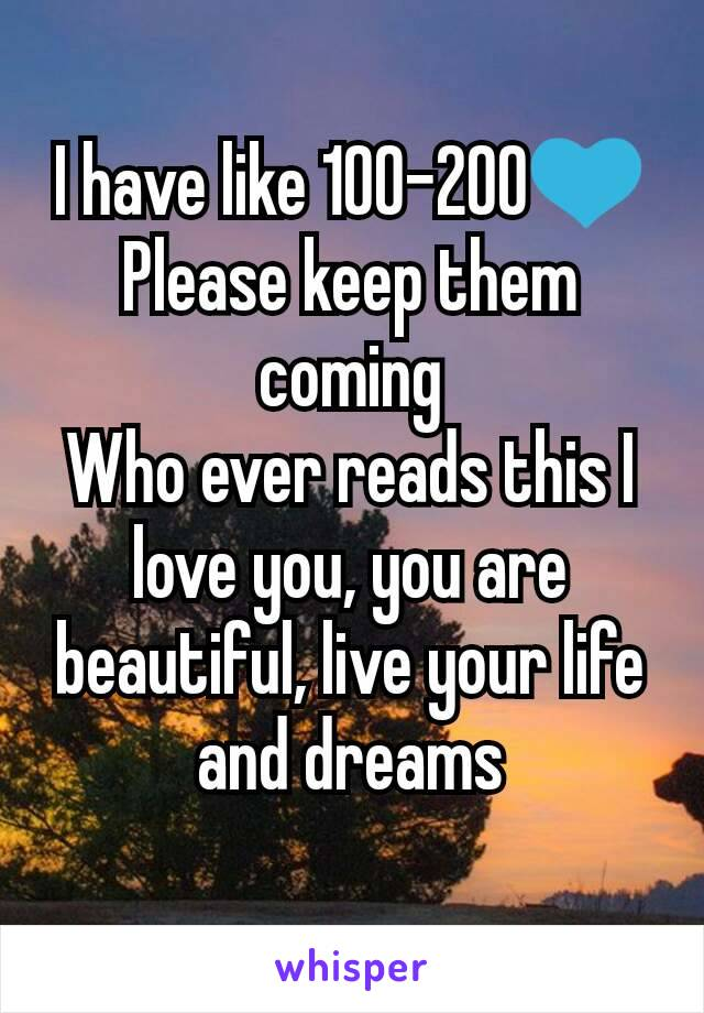 I have like 100-200💙 Please keep them coming Who ever reads this I love you, you are beautiful, live your life and dreams