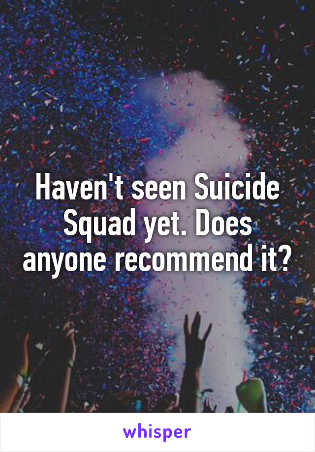 Haven't seen Suicide Squad yet. Does anyone recommend it?