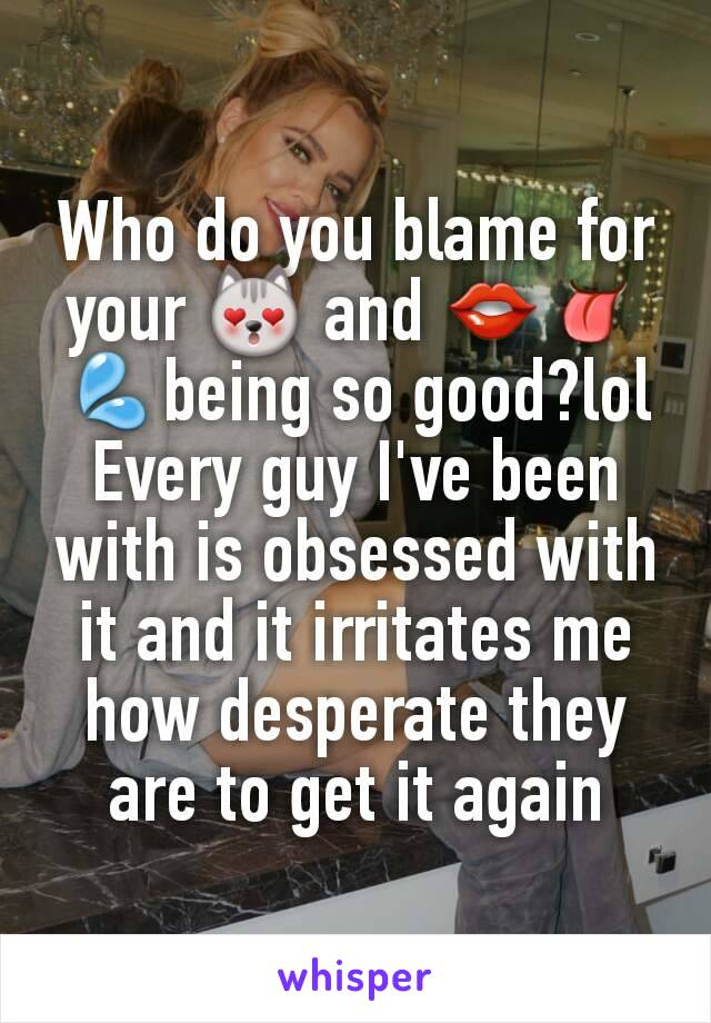 Who do you blame for your 😻 and 👄👅💦being so good?lol Every guy I've been with is obsessed with it and it irritates me how desperate they are to get it again