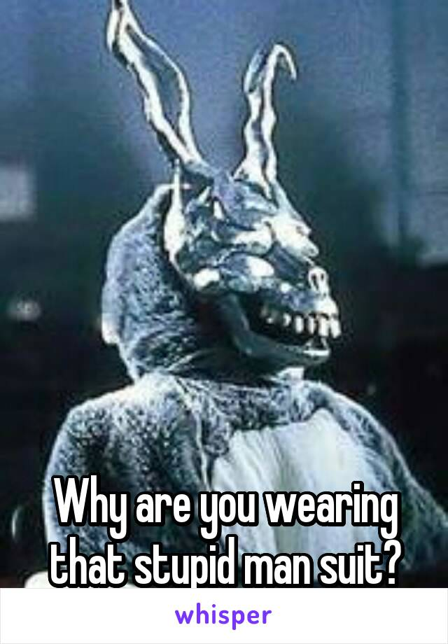 Why are you wearing that stupid man suit?