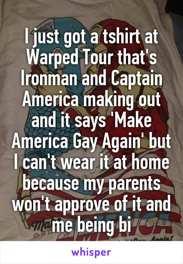 I just got a tshirt at Warped Tour that's Ironman and Captain America making out and it says 'Make America Gay Again' but I can't wear it at home because my parents won't approve of it and me being bi