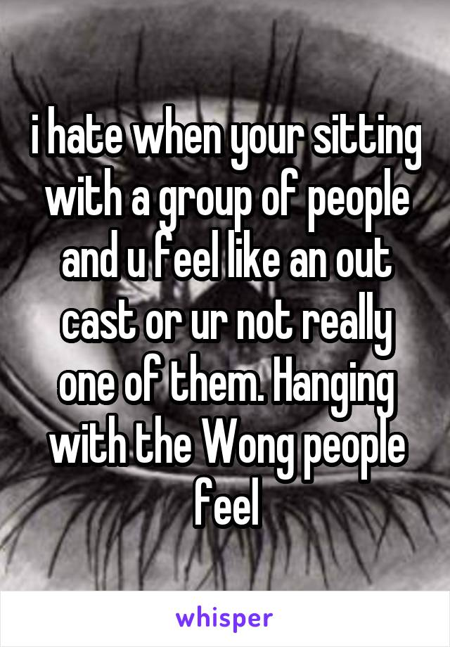 i hate when your sitting with a group of people and u feel like an out cast or ur not really one of them. Hanging with the Wong people feel