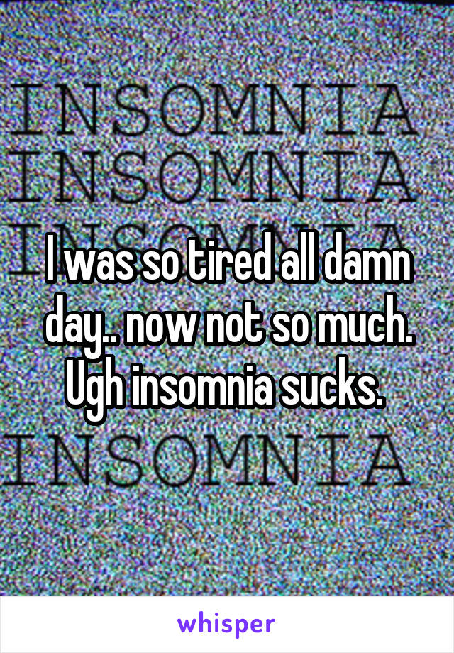 I was so tired all damn day.. now not so much. Ugh insomnia sucks.