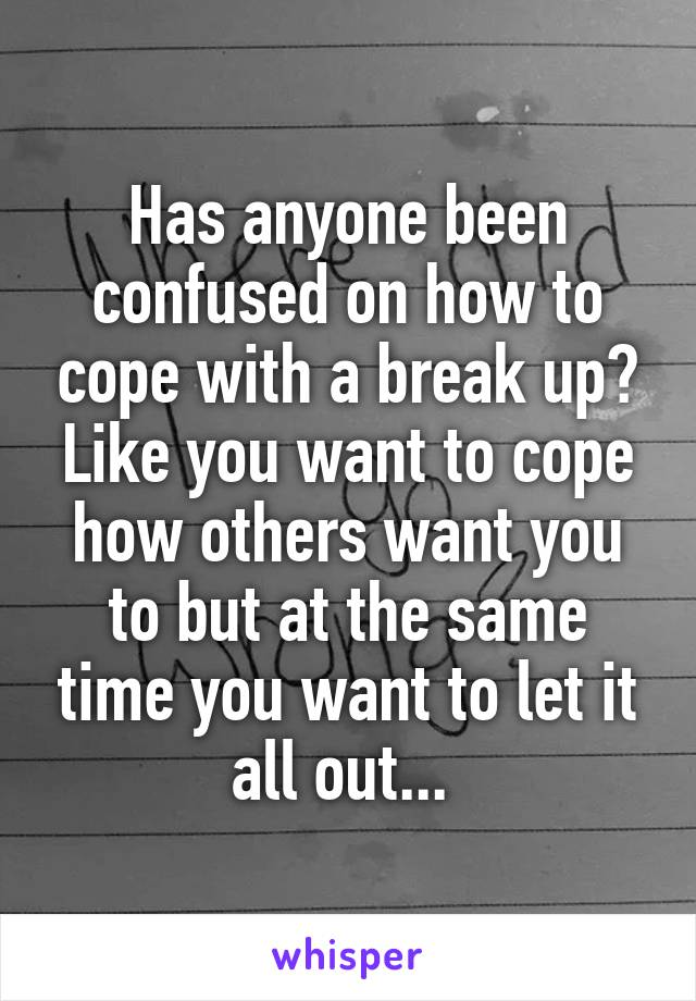 Has anyone been confused on how to cope with a break up? Like you want to cope how others want you to but at the same time you want to let it all out...
