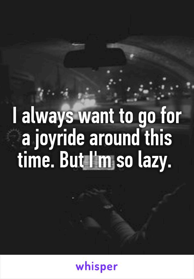 I always want to go for a joyride around this time. But I'm so lazy.