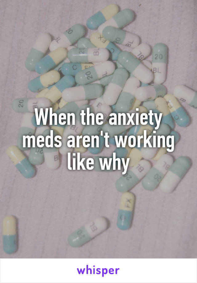 When the anxiety meds aren't working like why