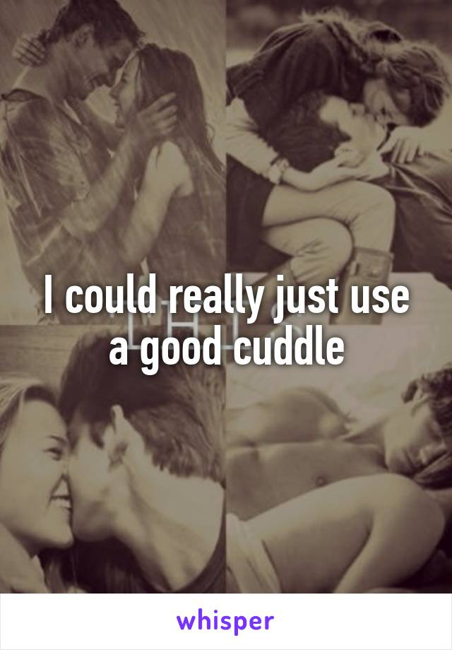 I could really just use a good cuddle