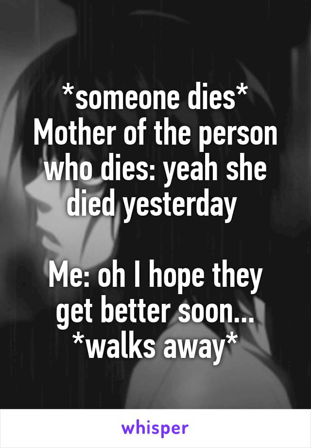 *someone dies* Mother of the person who dies: yeah she died yesterday   Me: oh I hope they get better soon... *walks away*