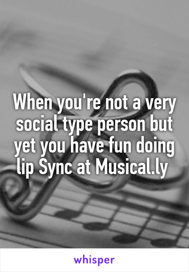 When you're not a very social type person but yet you have fun doing lip Sync at Musical.ly