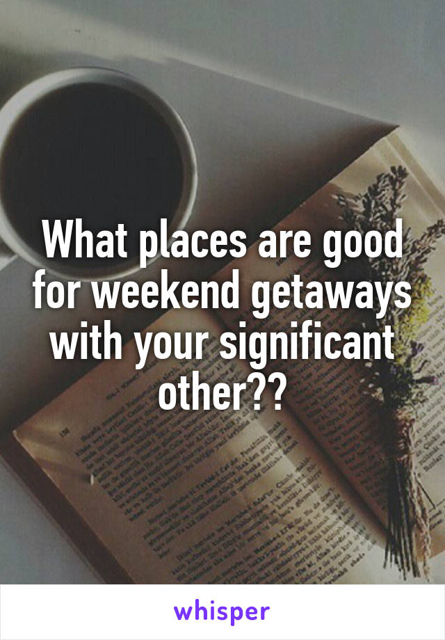 What places are good for weekend getaways with your significant other??
