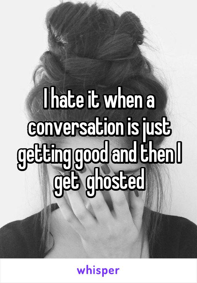 I hate it when a conversation is just getting good and then I get  ghosted
