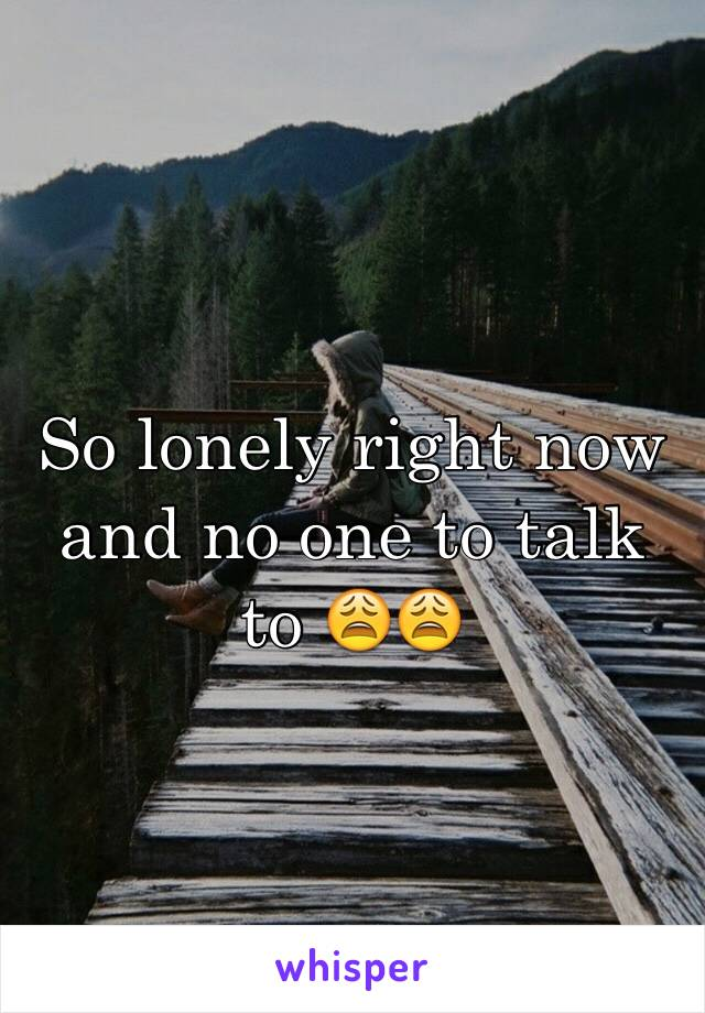 So lonely right now and no one to talk to 😩😩