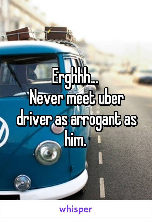 Erghhh...  Never meet uber driver as arrogant as him.