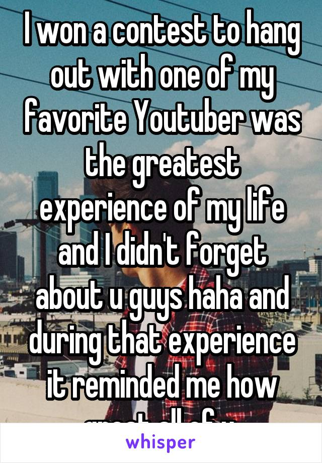 I won a contest to hang out with one of my favorite Youtuber was the greatest experience of my life and I didn't forget about u guys haha and during that experience it reminded me how great all of u