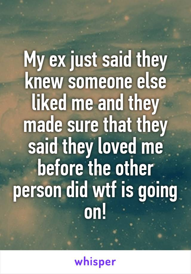 My ex just said they knew someone else liked me and they made sure that they said they loved me before the other person did wtf is going on!