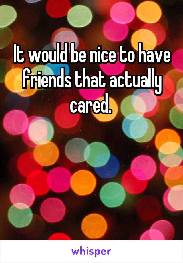 It would be nice to have friends that actually cared.
