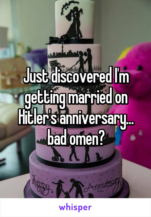 Just discovered I'm getting married on Hitler's anniversary... bad omen?