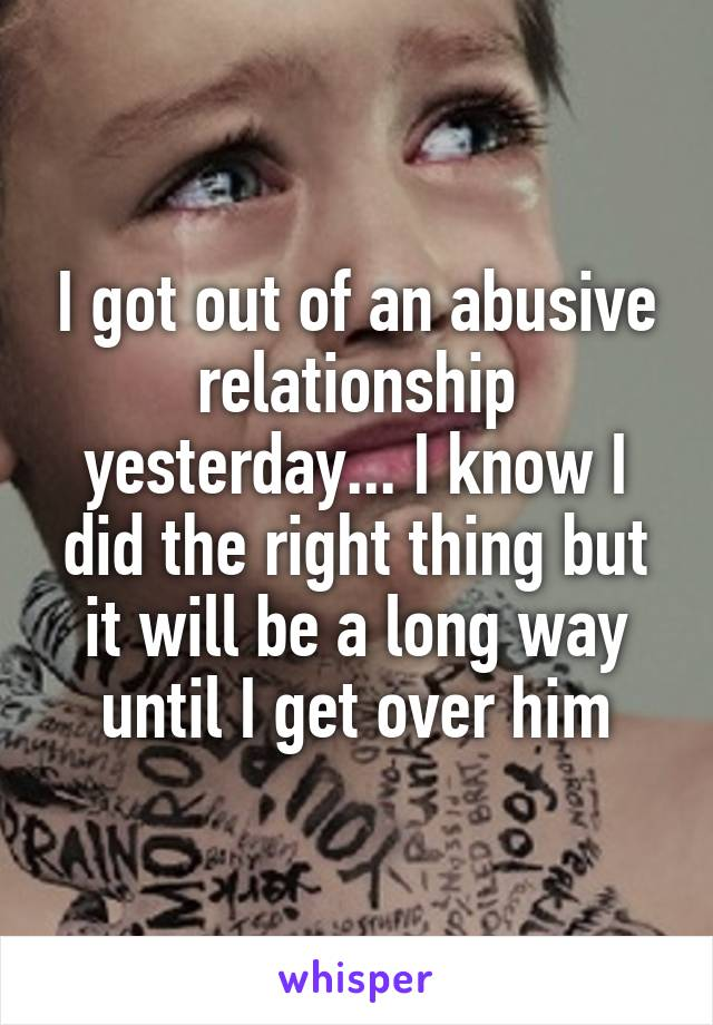 I got out of an abusive relationship yesterday... I know I did the right thing but it will be a long way until I get over him
