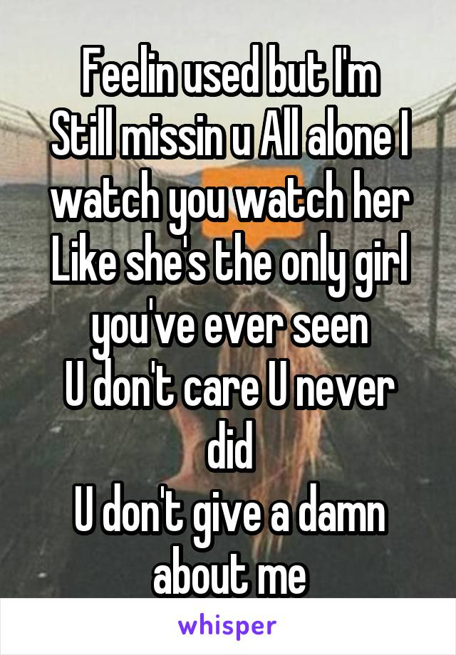 Feelin used but I'm Still missin u All alone I watch you watch her Like she's the only girl you've ever seen U don't care U never did U don't give a damn about me