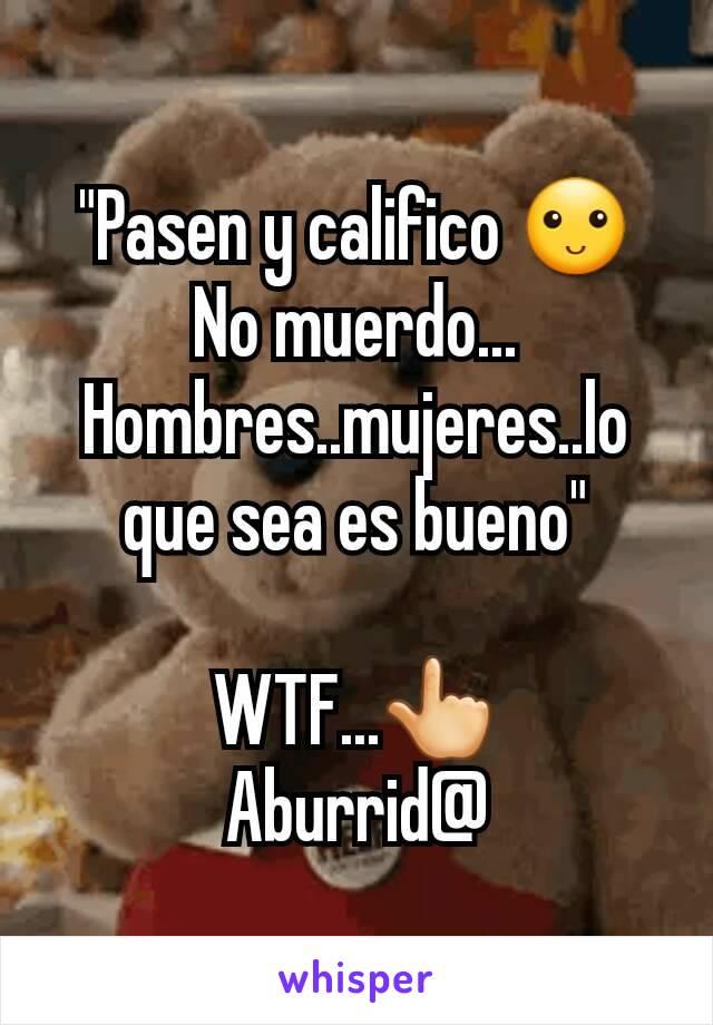 """""""Pasen y califico 🙂 No muerdo... Hombres..mujeres..lo que sea es bueno""""  WTF...👆 Aburrid@"""