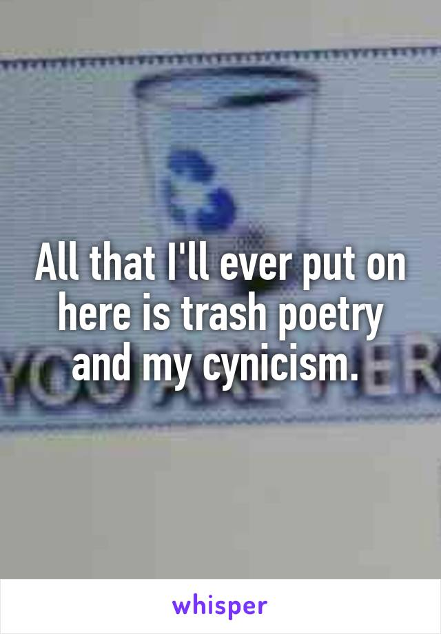 All that I'll ever put on here is trash poetry and my cynicism.