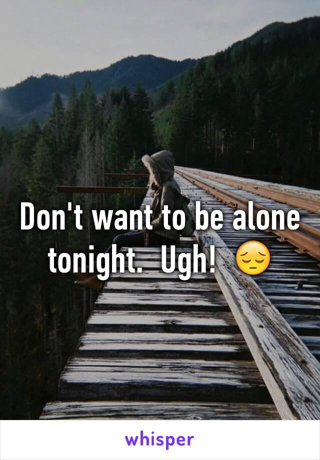 Don't want to be alone tonight.  Ugh!  😔
