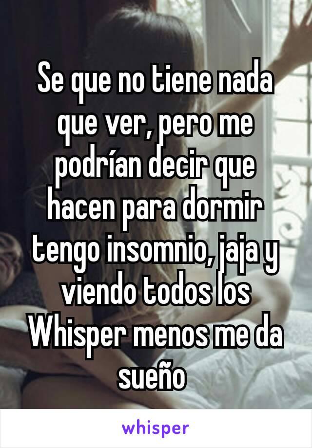 Se que no tiene nada que ver, pero me podrían decir que hacen para dormir tengo insomnio, jaja y viendo todos los Whisper menos me da sueño