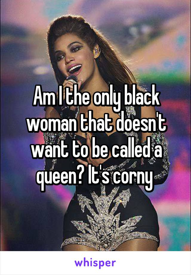 Am I the only black woman that doesn't want to be called a queen? It's corny