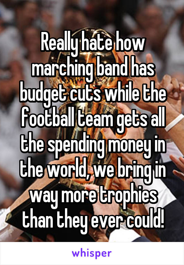Really hate how marching band has budget cuts while the football team gets all the spending money in the world, we bring in way more trophies than they ever could!