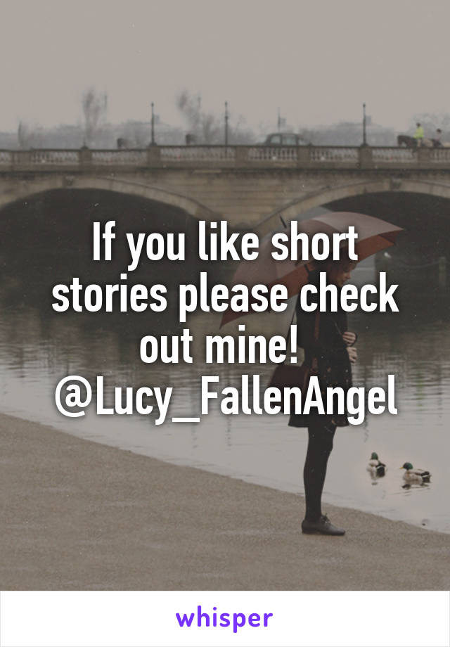 If you like short stories please check out mine!  @Lucy_FallenAngel