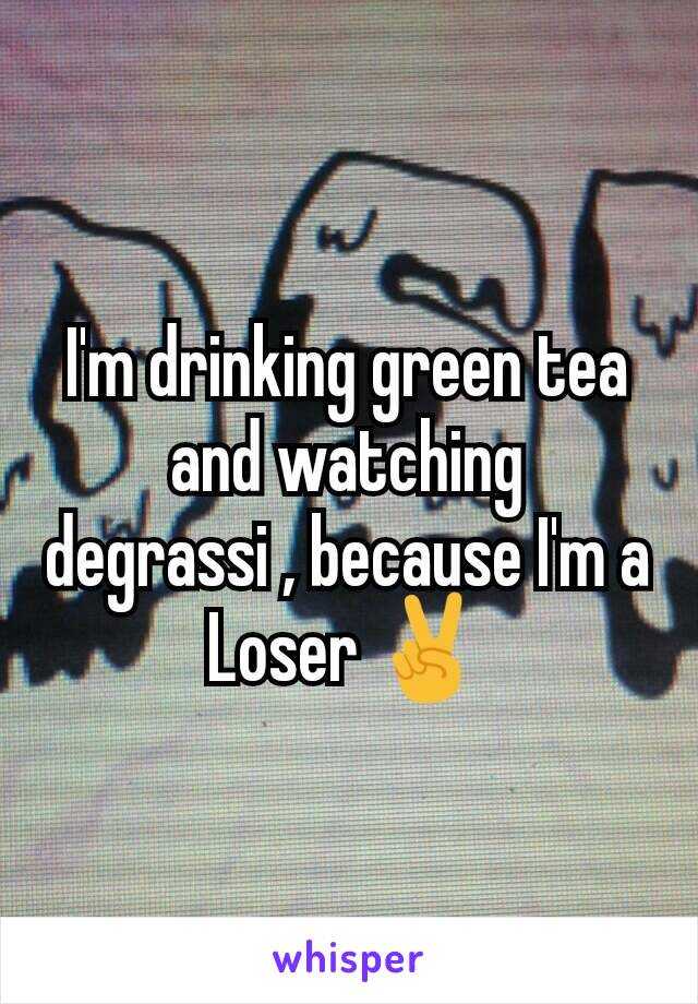 I'm drinking green tea and watching degrassi , because I'm a Loser ✌