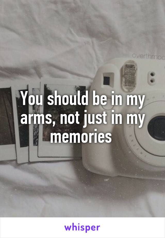 You should be in my arms, not just in my memories