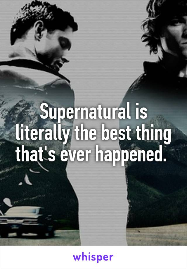 Supernatural is literally the best thing that's ever happened.