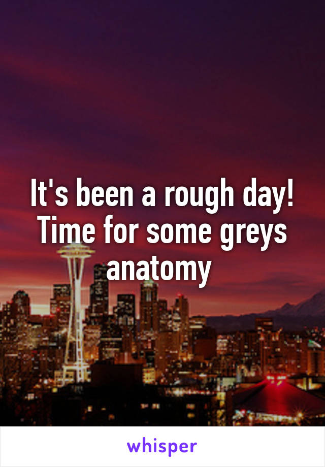 It's been a rough day! Time for some greys anatomy