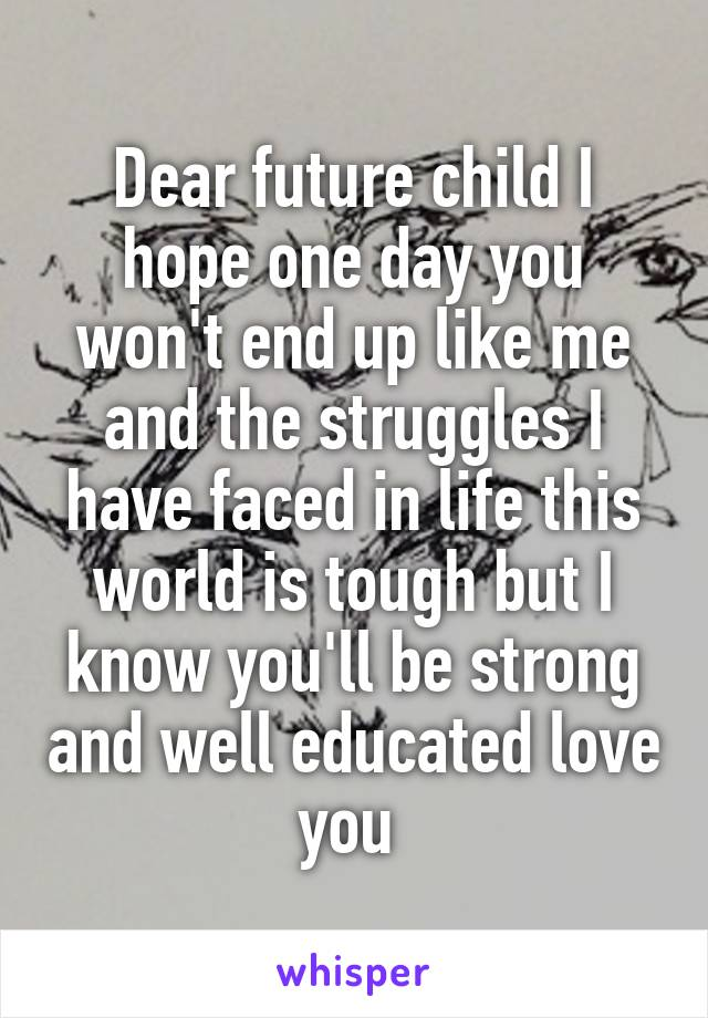 Dear future child I hope one day you won't end up like me and the struggles I have faced in life this world is tough but I know you'll be strong and well educated love you