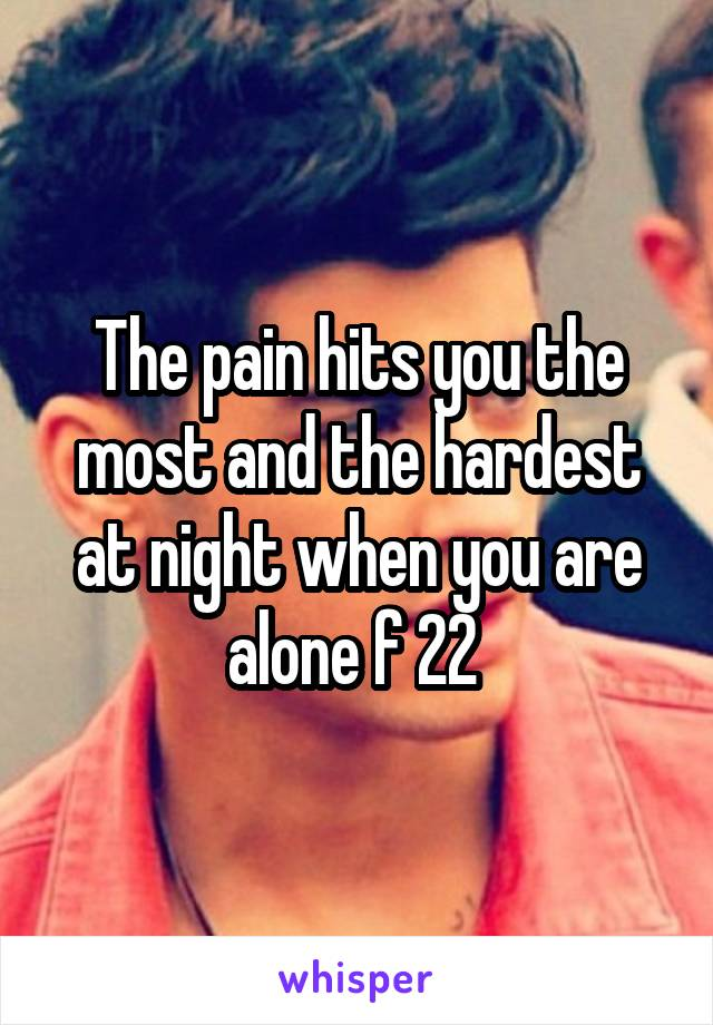 The pain hits you the most and the hardest at night when you are alone f 22