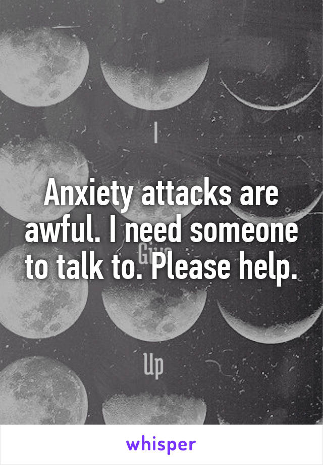 Anxiety attacks are awful. I need someone to talk to. Please help.
