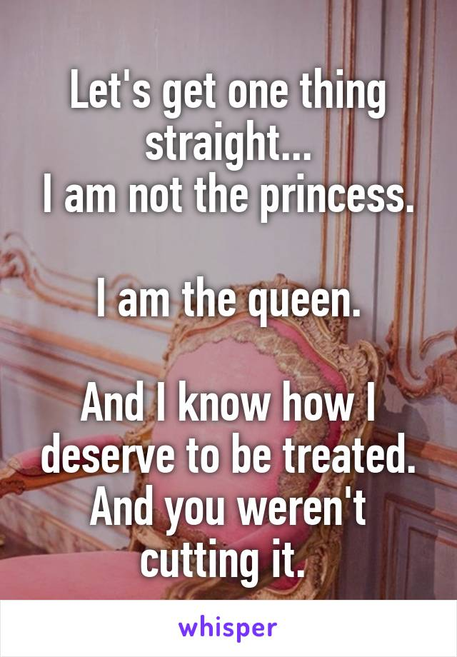 Let's get one thing straight... I am not the princess.  I am the queen.  And I know how I deserve to be treated. And you weren't cutting it.