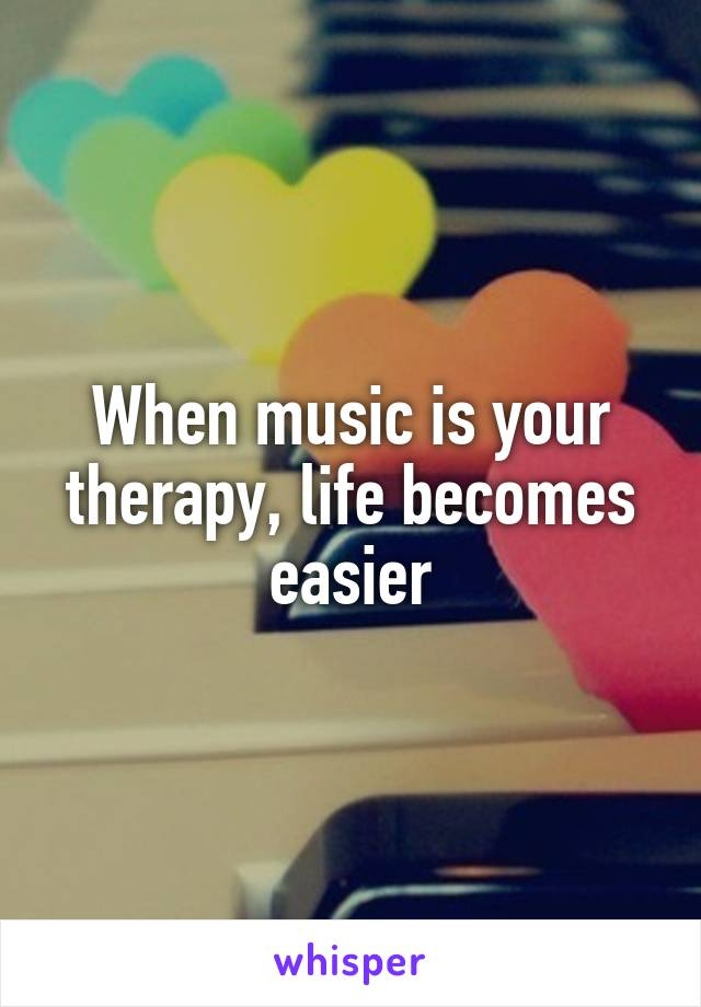 When music is your therapy, life becomes easier